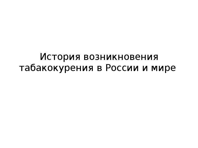 Презентация История возникновения табакокурения в России и в мире