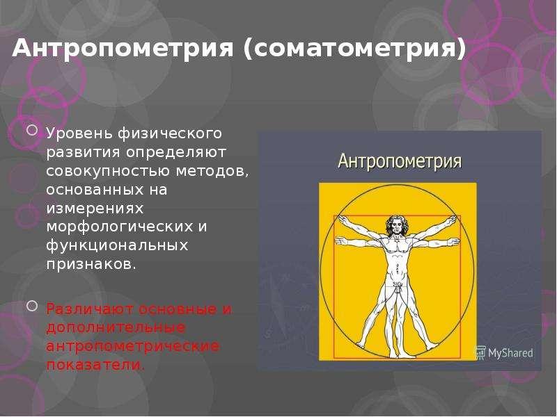 Антропометрия (соматометрия) Уровень физического развития определяют совокупностью методов, основанн