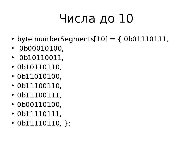 Числа до 10 byte numberSegments[10] = { 0b01110111, 0b00010100, 0b10110011, 0b10110110, 0b11010100,