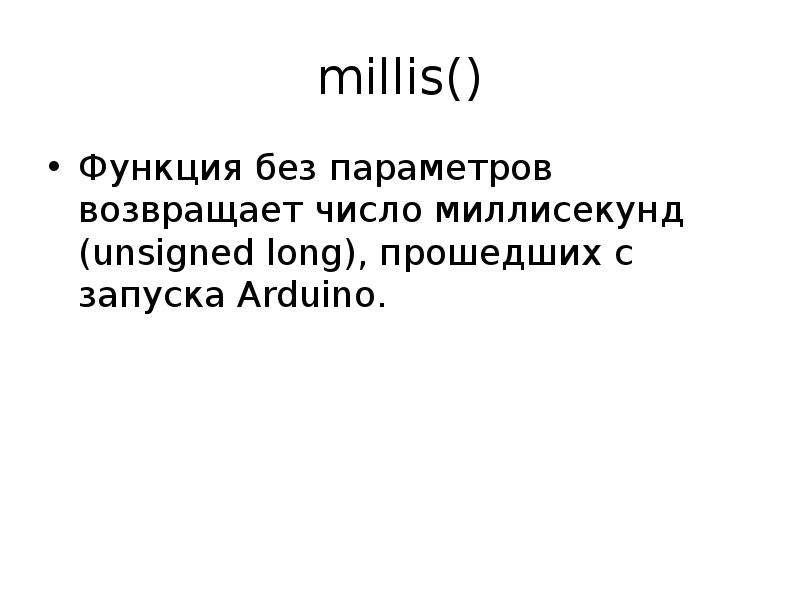 millis() Функция без параметров возвращает число миллисекунд (unsigned long), прошедших с запуска Ar