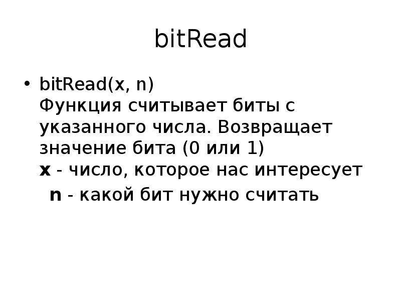 bitRead bitRead(x, n) Функция считывает биты с указанного числа. Возвращает значение бита (0 или 1)