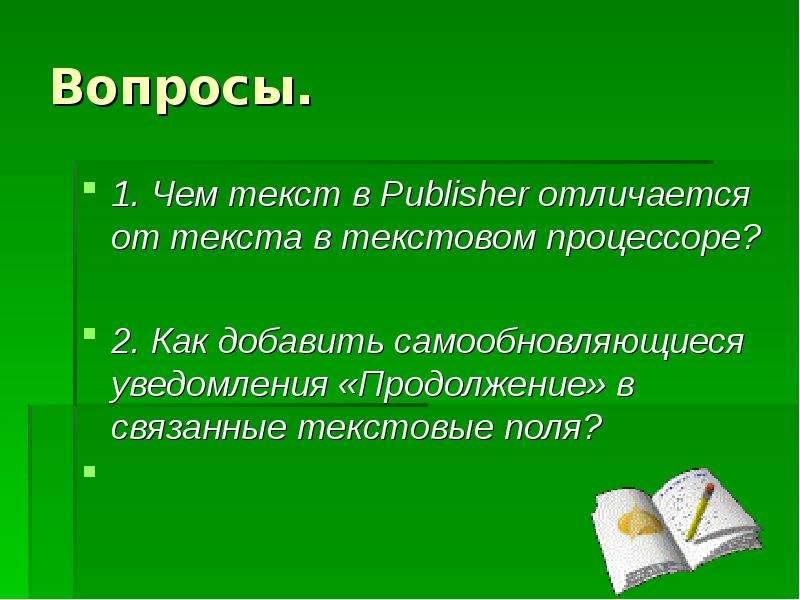 Вопросы. 1. Чем текст в Publisher отличается от текста в текстовом процессоре? 2. Как добавить самоо