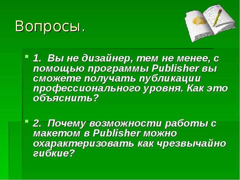 Вопросы. 1. Вы не дизайнер, тем не менее, с помощью программы Publisher вы сможете получать публикац