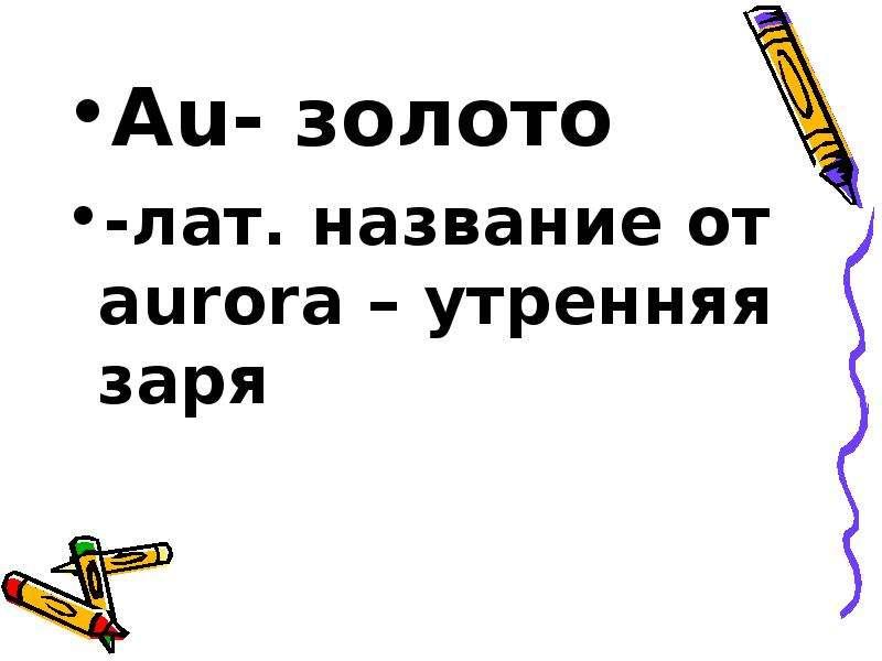 Au- золото Au- золото -лат. название от aurora – утренняя заря