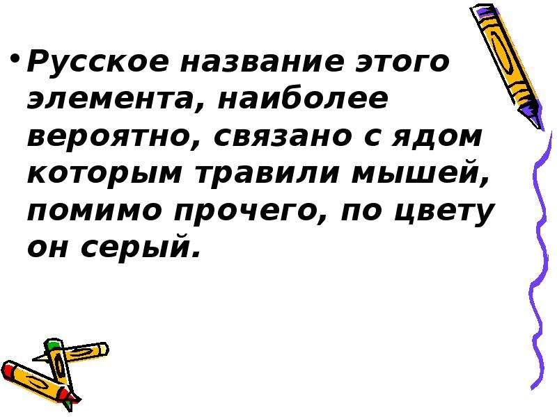 Русское название этого элемента, наиболее вероятно, связано с ядом которым травили мышей, помимо про