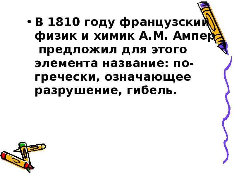 В 1810 году французский физик и химик А. М. Ампер предложил для этого элемента название: по- греческ