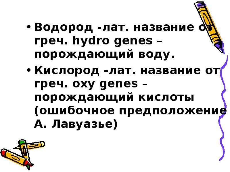 Водород -лат. название от греч. hydro genes – порождающий воду. Водород -лат. название от греч. hydr