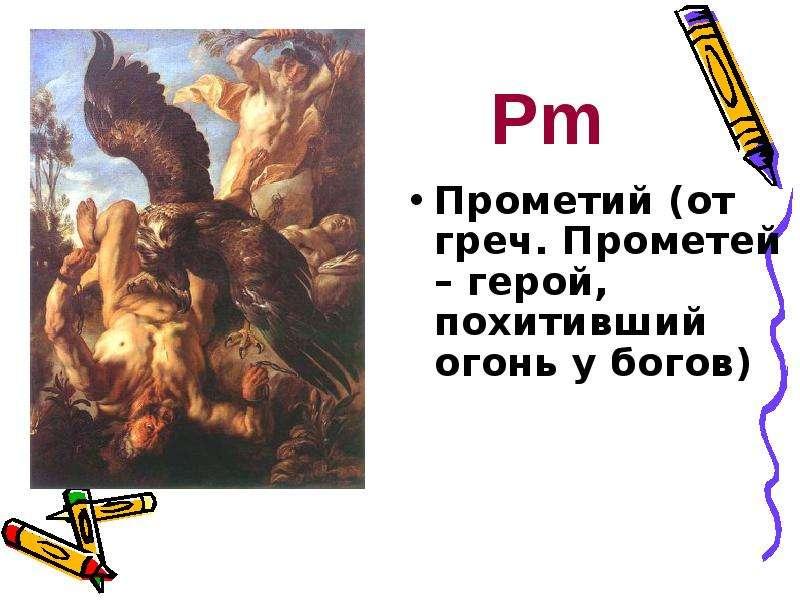 Прометий (от греч. Прометей – герой, похитивший огонь у богов) Прометий (от греч. Прометей – герой,