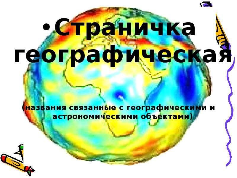 Страничка географическая Страничка географическая (названия связанные с географическими и астрономич