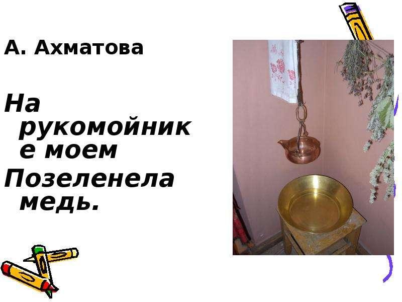 А. Ахматова А. Ахматова На рукомойнике моем Позеленела медь.