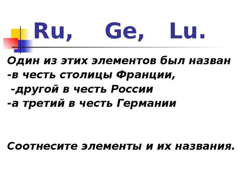 Ru, Ge, Lu. Один из этих элементов был назван -в честь столицы Франции, -другой в честь России -а тр