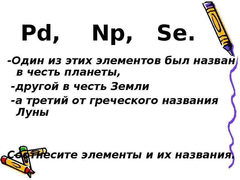 Pd, Np, Se. -Один из этих элементов был назван в честь планеты, -другой в честь Земли -а третий от г