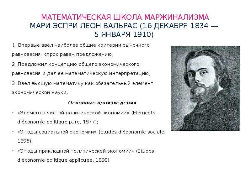 Математическая школа маржинализма Мари Эспри Леон Вальрас (16 декабря 1834 — 5 января 1910) 1. Вперв
