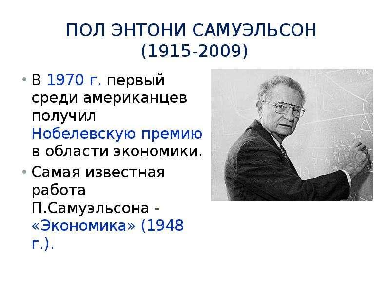 Пол Энтони Самуэльсон (1915-2009) В 1970 г. первый среди американцев получил Нобелевскую премию в об