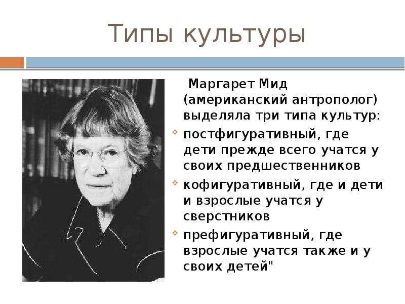 Типы культуры Маргарет Мид (американский антрополог) выделяла три типа культур: постфигуративный, гд