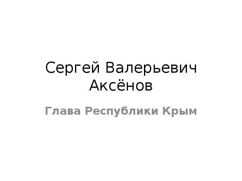 Презентация Сергей Валерьевич Аксёнов Глава Республики Крым