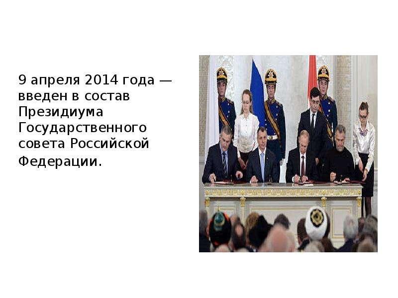 9 апреля 2014 года — введен в состав Президиума Государственного совета Российской Федерации. 9 апре