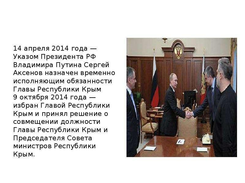 14 апреля 2014 года — Указом Президента РФ Владимира Путина Сергей Аксенов назначен временно исполня