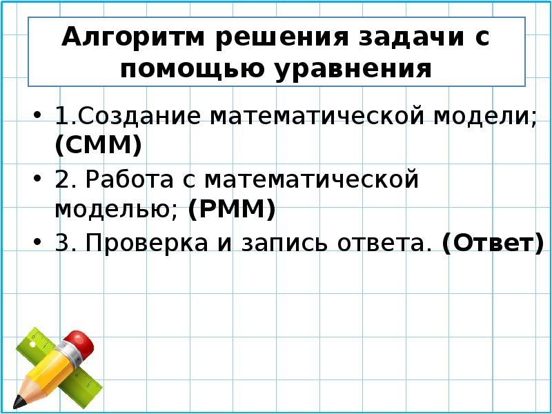 Алгоритм решения задачи с помощью уравнения 1. Создание математической модели;(СММ) 2. Работа с мате
