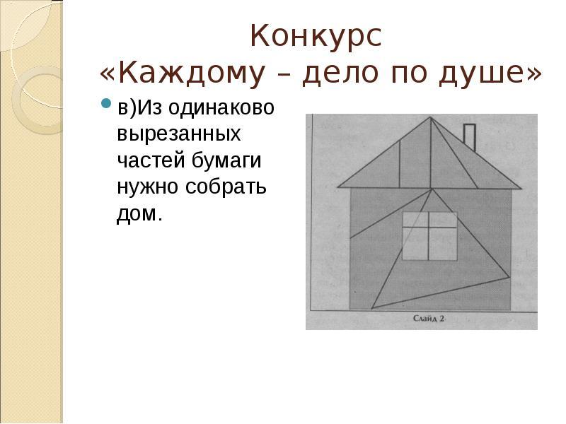 Конкурс «Каждому – дело по душе» в)Из одинаково вырезанных частей бумаги нужно собрать дом.