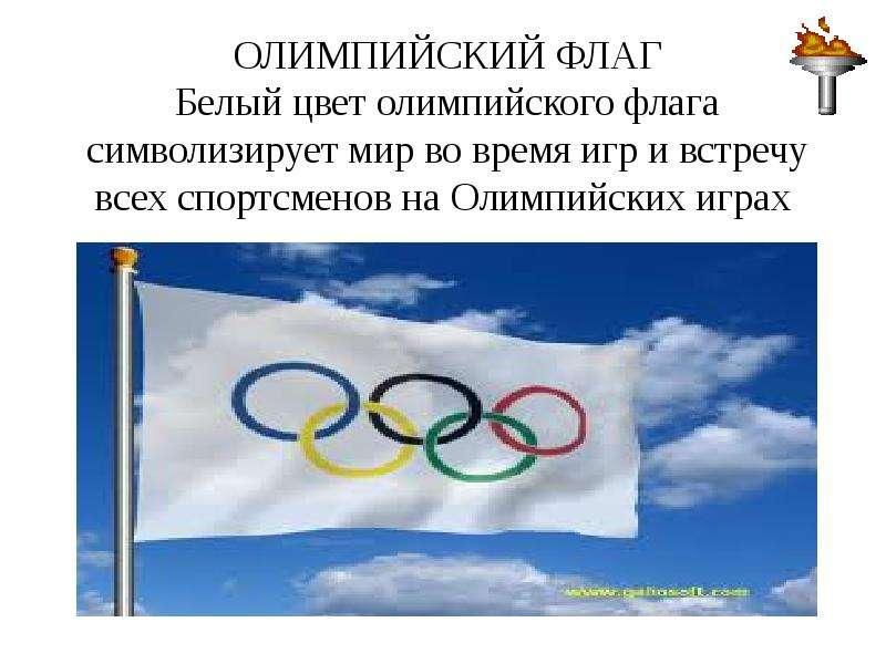 ОЛИМПИЙСКИЙ ФЛАГ Белый цвет олимпийского флага символизирует мир во время игр и встречу всех спортсм