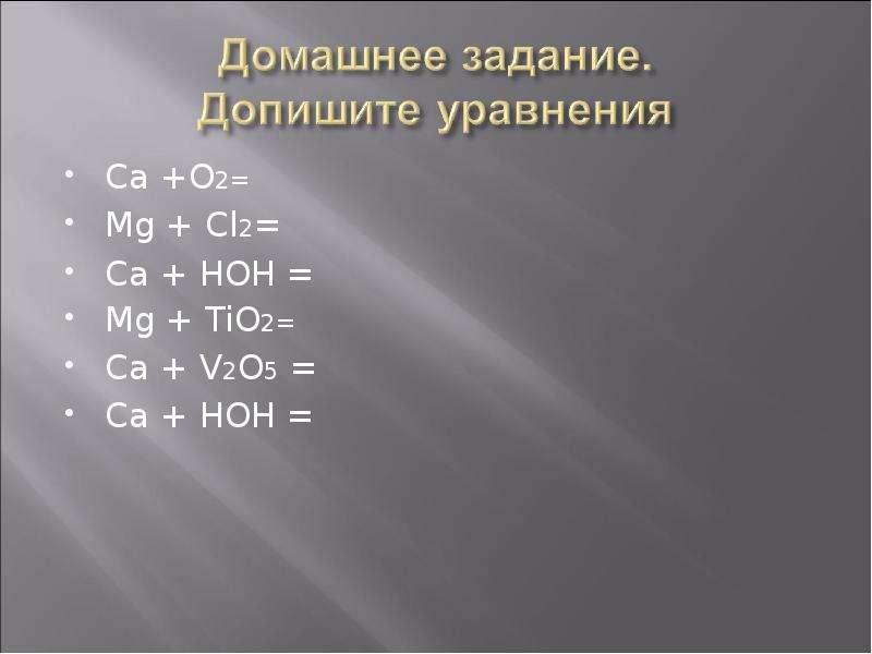 Ca +O2= Ca +O2= Mg + Cl2= Ca + HOH = Mg + TiO2= Ca + V2O5 = Ca + HOH =
