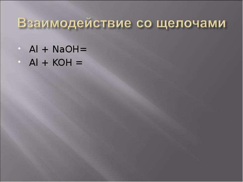 Al + NaOH= Al + NaOH= Al + KOH =