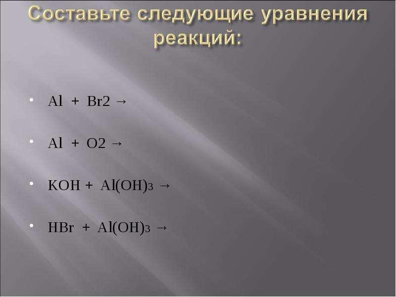 Al + Br2 → Al + O2 → KOH + Al(OH)3 → HBr + Al(OH)3 →