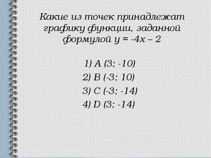 Какие из точек принадлежат графику функции, заданной формулой у = -4х – 2 1) А (3; -10) 2) В (-3; 10