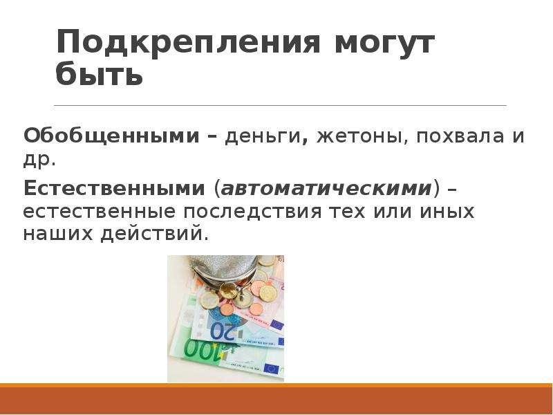 Подкрепления могут быть Обобщенными – деньги, жетоны, похвала и др. Естественными (автоматическими)