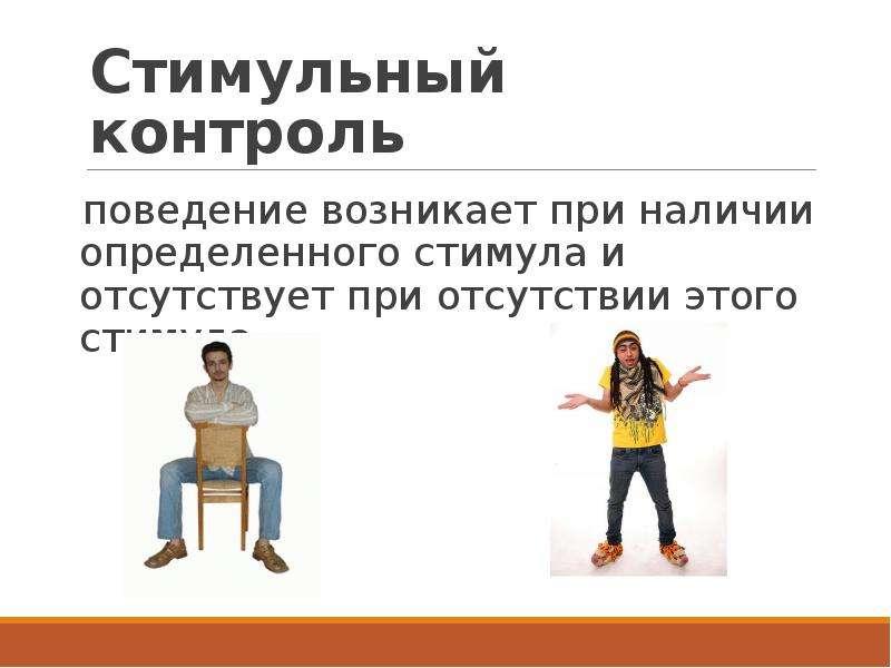 Стимульный контроль поведение возникает при наличии определенного стимула и отсутствует при отсутств
