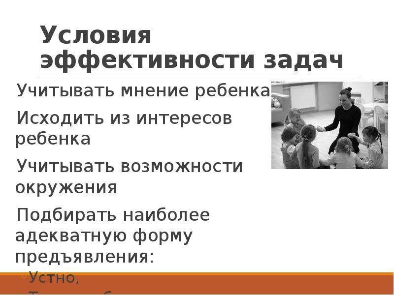 Условия эффективности задач Учитывать мнение ребенка Исходить из интересов ребенка Учитывать возможн