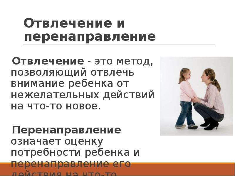 Отвлечение и перенаправление Отвлечение - это метод, позволяющий отвлечь внимание ребенка от нежелат