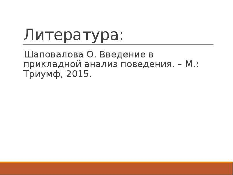 Литература: Шаповалова О. Введение в прикладной анализ поведения. – М. : Триумф, 2015.