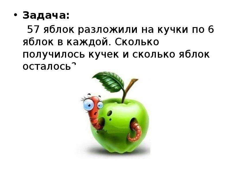 Задача: Задача: 57 яблок разложили на кучки по 6 яблок в каждой. Сколько получилось кучек и сколько