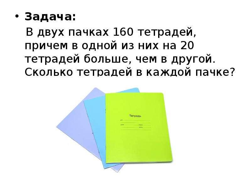 Задача: Задача: В двух пачках 160 тетрадей, причем в одной из них на 20 тетрадей больше, чем в друго