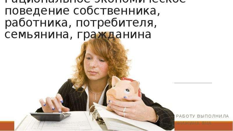 Презентация Рациональное экономическое поведение собственника, работника, потребителя, семьянина, гражданина