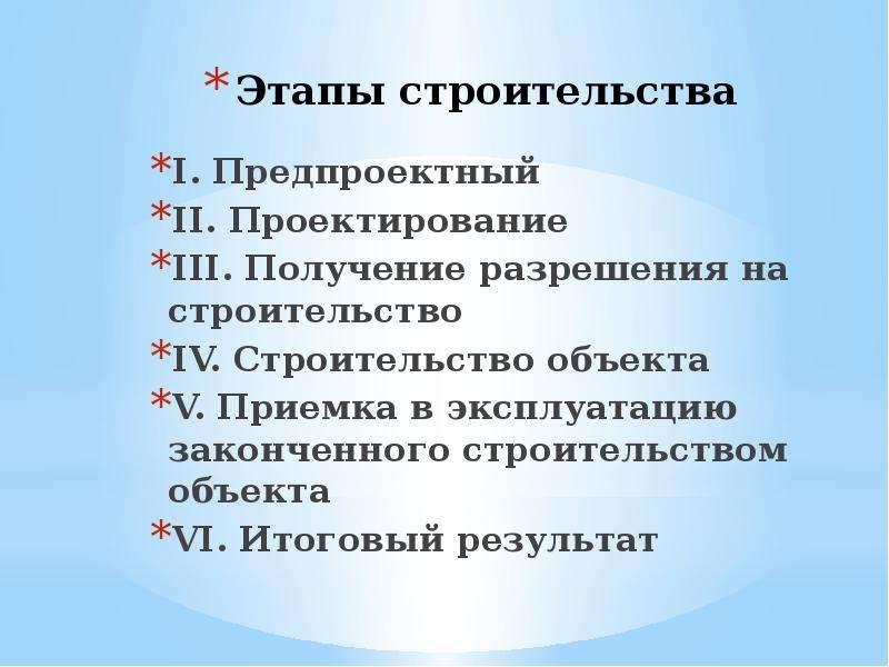 Этапы строительства I. Предпроектный II. Проектирование III. Получение разрешения на строительство I