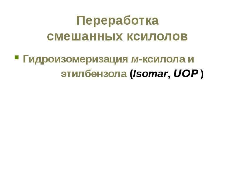 Переработка смешанных ксилолов Гидроизомеризация м-ксилола и этилбензола (Isomar, UOP )