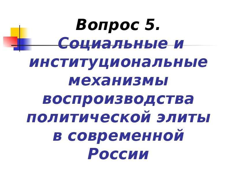 Презентация Социальные и институциональные механизмы воспроизводства политической элиты в современной России