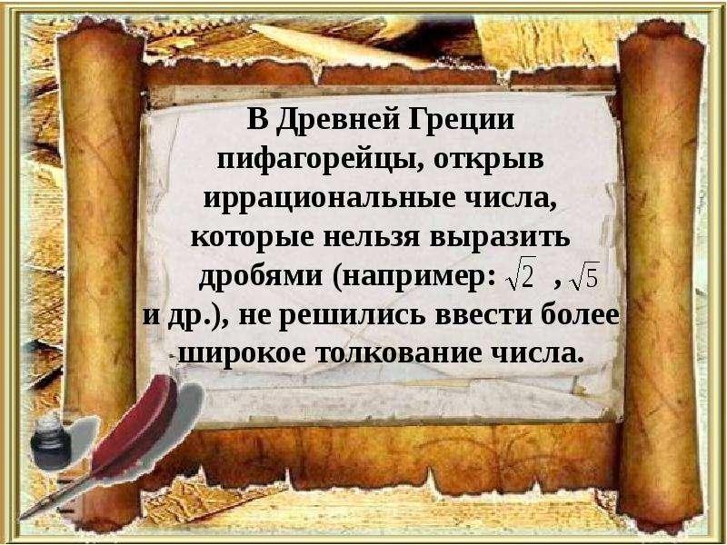 В Древней Греции пифагорейцы, открыв иррациональные числа, которые нельзя выразить дробями (например