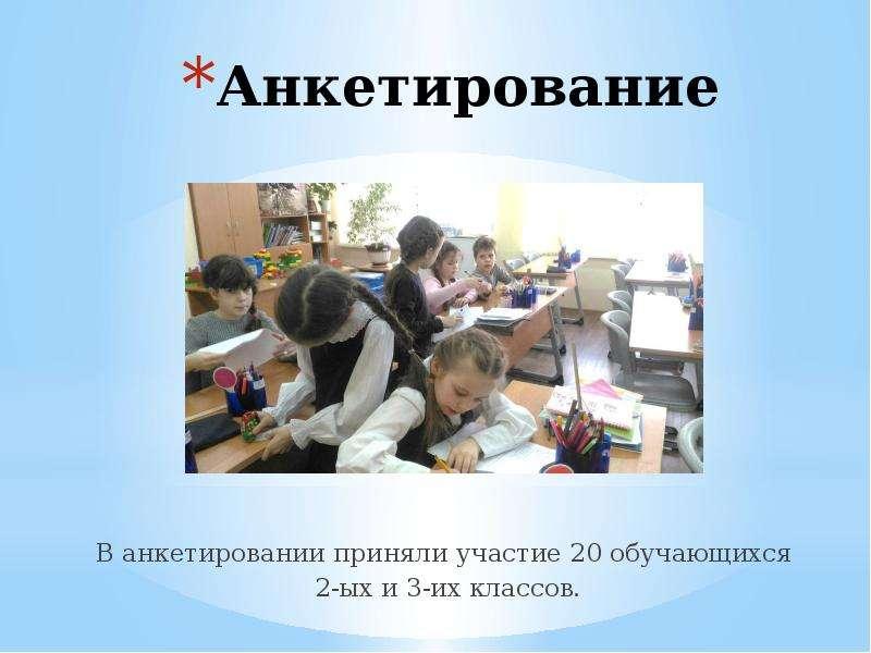 Анкетирование В анкетировании приняли участие 20 обучающихся 2-ых и 3-их классов.