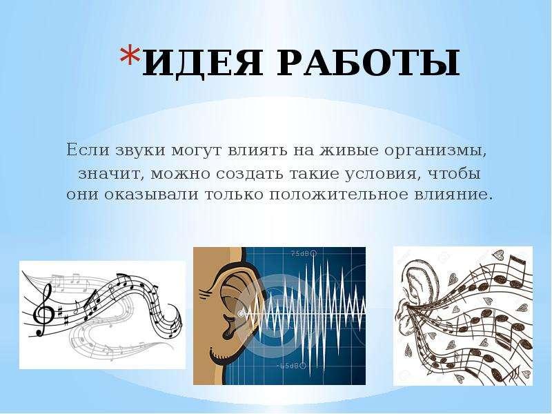 ИДЕЯ РАБОТЫ Если звуки могут влиять на живые организмы, значит, можно создать такие условия, чтобы о