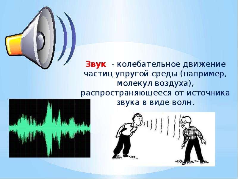 Звук - колебательное движение частиц упругой среды (например, молекул воздуха), распространяющееся о
