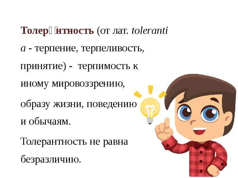 Толера́нтность (от лат. tolerantia - терпение, терпеливость, принятие) - терпимость к иному мировозз