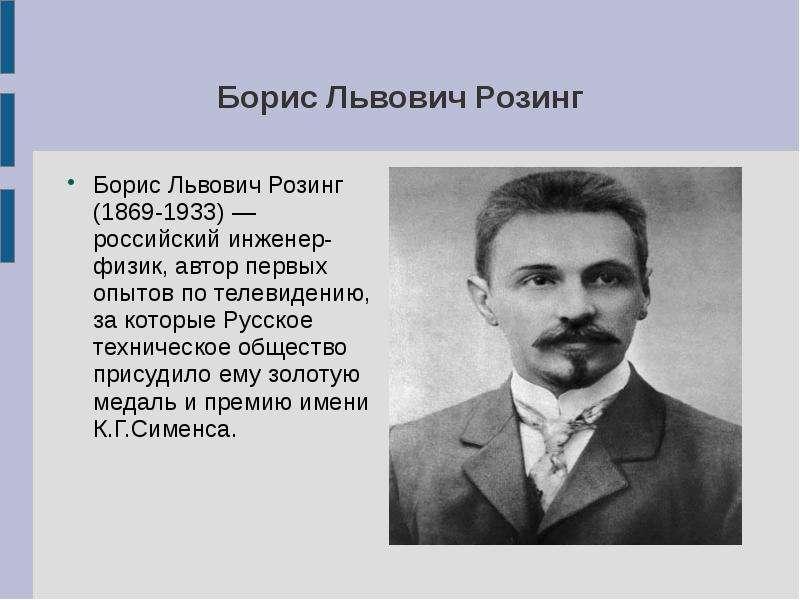 Борис Львович Розинг Борис Львович Розинг (1869-1933) — российский инженер-физик, автор первых опыто