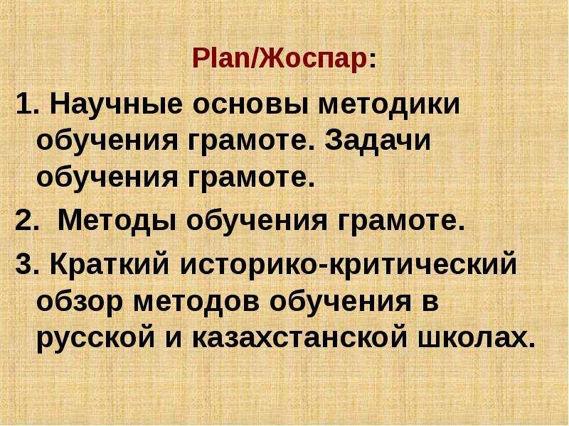 Plan/Жоспар: 1. Научные основы методики обучения грамоте. Задачи обучения грамоте. 2. Методы обучени
