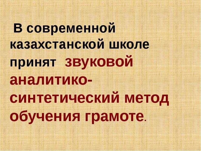 В современной казахстанской школе принят звуковой аналитико-синтетический метод обучения грамоте.