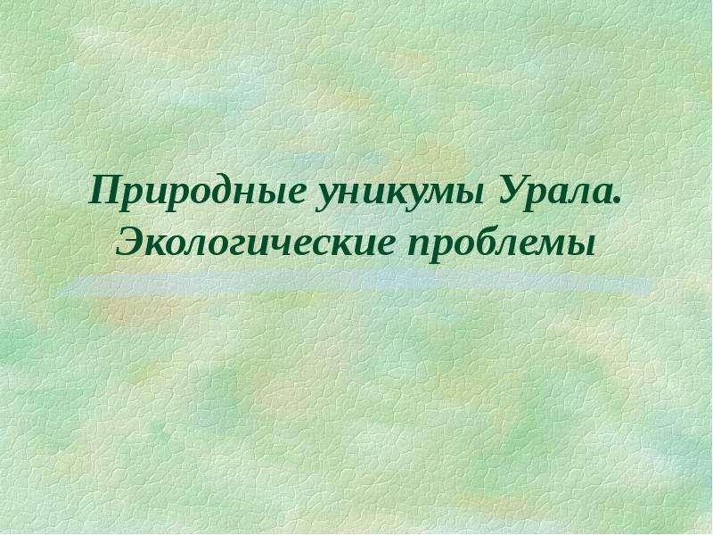 Презентация Природные уникумы Урала. Экологические проблемы