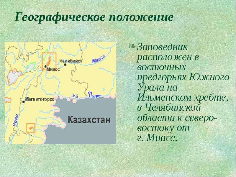 Географическое положение Заповедник расположен в восточных предгорьях Южного Урала на Ильменском хре